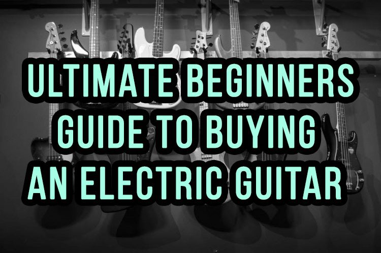 Ultimate Beginners Guide To Buying An Electric Guitar
