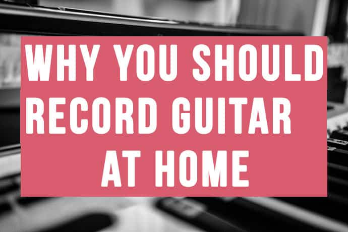 Why You Should Record Guitar At Home